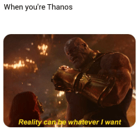 whatever: When you're Thanos  Reality can be whatever I want