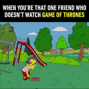 The unique. The limited edition. The last of your kind.: WHEN YOU'RE THAT ONE FRIEND WHO  DOESN'T WATCH GAME OF THRONES  2 The unique. The limited edition. The last of your kind.
