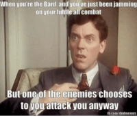 Guess, DnD, and Enemies: When you're the Bard, and you'ue just been jamming  on your fiddle all combat  But one of the enemies chooses  to you attack you anyway Well, I guess goblins don't like bluegrass...  - Leopold the Just