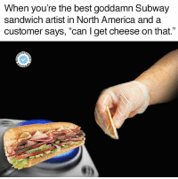 "When you're the best goddamn Subway  sandwich artist in North America and a  customer says, ""can l get cheese on that.""  HOT  ERM The Nut Button Chronicles continue, pt. 7"