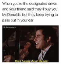 Imma get me my nuggets Fvckyoumeme: When you're the designated driver  and your friend said they'll buy you  McDonald's but they keep trying to  pass out in your car  IG: @fvcky oumeme  Don't fucking die o  me Mia! Imma get me my nuggets Fvckyoumeme