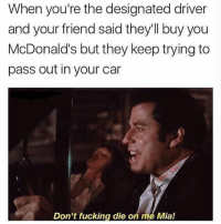 Don't do it: When you're the designated driver  and your friend said they'll buy you  McDonald's but they keep trying to  pass out in your car  Don't fucking die on me Mia! Don't do it