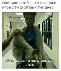 Memes, 🤖, and Crew: When you're the first one out of your  whole crew to get back their taxes  @dramup  Stop  me broke ass  touching bitch Stop touching me ni🅱🅱a 😌 · · ➡ Follow @DRAMUP for more ! · · · funny dankmemes meme memes lmao dank lol lmfao cringe nochill rap haha kyliejenner cool hiphop hilarious chill comedy dead dank l4l hilarious haha spongebob naruto edgy