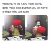 Funny, Memes, and Who Am I: when you're the funny friend so you  gotta make jokes but then you get home  and get to be sad again Who am I clowning