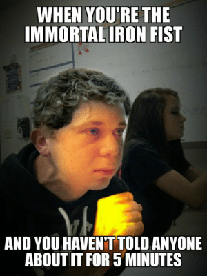 19 Funniest Iron Fist Meme Will Give You Ironic Laugh | MemesBoy: WHEN YOU'RE THE  IMMORTAL IRON FIST  TH NS  34 6  AND YOU HAVENTTOLD ANYONE  ABOUT IT FOR 5 MINUTES 19 Funniest Iron Fist Meme Will Give You Ironic Laugh | MemesBoy