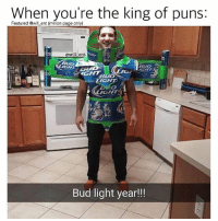 Memes, Puns, and Bud Light: When you're the king of puns:  Featured @will ent (million page only)  ewll ent  BUD  IGHT  BUD  NGHT  UD  IGH  GHT  Bud light year!! 😂😂legendary