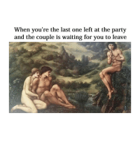 Party, Fuck, and Classical Art: When you're the last one left at the party  and the couple is waiting for you to leave Pls go we wanna fuck