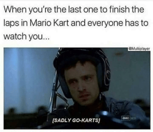 I dont know whether to feel hurt because this is relatable, or laugh at the caption.: When you're the last one to finish the  laps in Mario Kart and everyone has to  watch you.  @Multiplayer  амс  [SADLY GO-KARTS) I dont know whether to feel hurt because this is relatable, or laugh at the caption.
