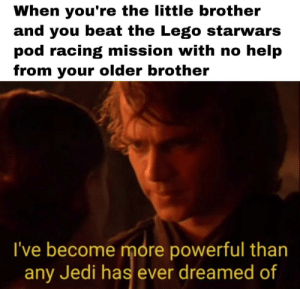 Jedi, Lego, and Tumblr: When you're the little brother  and you beat the Lego starwars  pod racing mission with no help  from your older brother  I've become more powerful than  any Jedi has ever dreamed of scifiseries:  You underestimate my power brother