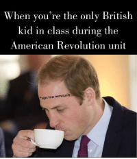 Love, American, and History: When you're the only British  kid in class during the  American Revolution unit  *sips tea nervously Gotta love history class