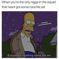Funny, Squad, and Got: When you're the only nigga in the squad  that hasnt got some coochie yet  . headvss  ememesballsdeepp  Everybodyis getting some but me. 😑