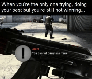 Not Winning: When you're the only one trying, doing  your best but you're still not winning...  Alert  You cannot carry any more.