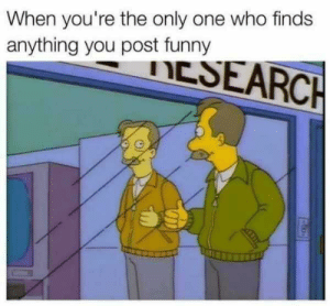 Funny, Only One, and MeIRL: When you're the only one who finds  anything you post funny Meirl