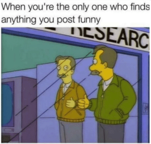 Dank, Funny, and Memes: When you're the only one who finds  anything you post funny  IESEARC Meirl by IronProdigyOfficial MORE MEMES