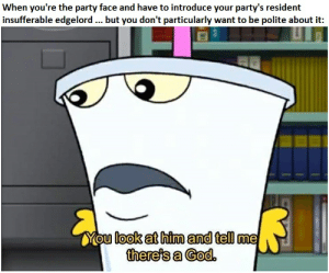 God, Party, and DnD: When you're the party face and have to introduce your party's resident  insufferable edgelord.. but you don't particularly want to be polite about it:  You look at him and tell me  there's a Cod. But no god will answer.