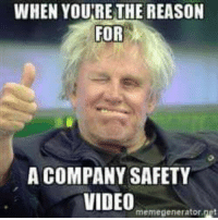 me me me video: WHEN YOURE THE REASON  FOR  A COMPANY SAFETY  VIDEO  memegenerator net