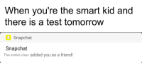 "Snapchat, Test, and Tomorrow: When you're the smart kid and  there is a test tomorrow  Snapchat  Snapchat  The entire class added you as a friend! <p>New format involving Snapchat notifications. Worth investing in? via /r/MemeEconomy <a href=""https://ift.tt/2JbWNbu"">https://ift.tt/2JbWNbu</a></p>"