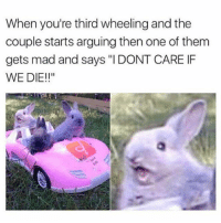 "@funny is so funny 😂🤣: When you're third wheeling and the  couple starts arguing then one of them  gets mad and says ""I DONT CARE IF  WE DIE!!"" @funny is so funny 😂🤣"