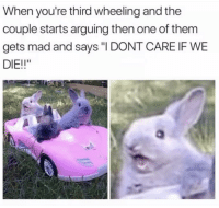 "Memes, Http, and Mad: When you're third wheeling and the  couple starts arguing then one of them  gets mad and says "" DONT CARE IF WE  DIE!!"" <p>Ahh! via /r/memes <a href=""http://ift.tt/2jFki1N"">http://ift.tt/2jFki1N</a></p>"