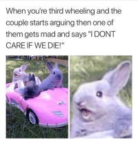 """TF we don't, Jessica! Kill yourself when we get home like a goddamn adult!"" @30somethingaf for more @30somethingaf @30somethingaf: When you're third wheeling and the  couple starts arguing then one of  them gets mad and says ""I DONT  CARE IF WE DIE!"" ""TF we don't, Jessica! Kill yourself when we get home like a goddamn adult!"" @30somethingaf for more @30somethingaf @30somethingaf"