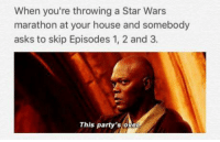 "Jedi, Memes, and Star Wars: when you're throwing a Star Wars  marathon at your house and somebody  asks to skip Episodes 1, 2 and 3.  This party's over ""It's time for you to leave""  Posted by Hazim Pugonja in ""Just Jedi Memes"""