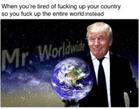 Fucking, Fuck, and World: When you're tired of fucking up your country  so you fuck up the entire world instead  Mr. Wol <p>MAGA</p>