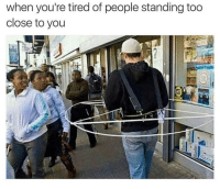 My entire life 😂: when you're tired of people standing too  close to you My entire life 😂