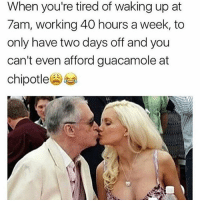 Chipotle, Funny, and Guacamole: When you're tired of waking up at  7am, working 40 hours a week, to  only have two days off and you  can't even afford guacamole at  chipotle SarcasmOnly