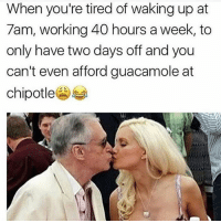 Chipotle, Guacamole, and Memes: When you're tired of waking up at  7am, working 40 hours a week, to  only have two days off and you  can't even afford guacamole at  chipotle 😘👴🏼 @thehandyj @thehandyj @thehandyj @thehandyj