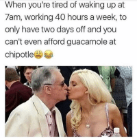 Chipotle, Guacamole, and Memes: When you're tired of waking up at  7am, working 40 hours a week, to  only have two days off and you  can't even afford guacamole at  chipotle(A) 🙋🏽‍♀️🙋🏽‍♀️🙋🏽‍♀️
