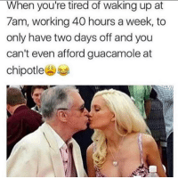 22 Hilarious Workplace Memes Everyone Should See: When you're tired of waking up at  7am, working 40 hours a week, to  only have two days off and you  can't even afford guacamole at  chipotle 22 Hilarious Workplace Memes Everyone Should See