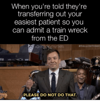 Memes, Patient, and Train: When you're told they're  transferring out your  easiest patient so you  can admit a train wreck  from the ED  asnarkynurses  #FALLONTONIG  fs  PLEASE DO NOT DO THAT. I am waaaayyyyy too tired for that shizzz right now. 🙄 snarkynurses