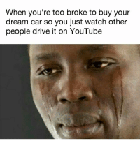 Memes, True, and youtube.com: When you're too broke to buy your  dream car so you just watch other  people drive it on YouTube Sad but true 😭 . . carmemes jdm turbo boost tuner carsofinstagram carswithoutlimits carporn instacars supercar carspotting supercarspotting stance stancenation stancedaily racecar blacklist cargram carthrottle drift itswhitenoise