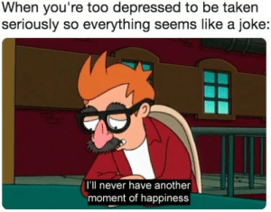 Taken, Happiness, and Never: When you're too depressed to be taken  seriously so everything seems like a joke:  I'll never have another  moment of happiness oh well