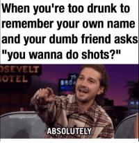 """Drunk, Dumb, and Asks: When  you're too drunk to  remember your own name  and your dumb friend asks  """"you wanna do shots?""""  SEVELT  OTEL  NOU  worstigaccount  ABSOLUTELY"""
