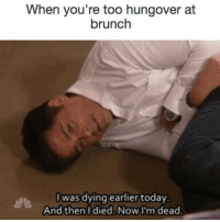 this is it for me: When you're too hungover at  brunch  I was dying earlier today.  And then I died. Now I'm dead. this is it for me
