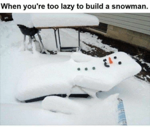 Lazy, Got, and Job: When you're too lazy to build a snowman The job got done