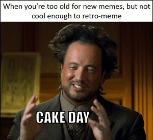 Finally after 3 missed years: When you're too old for new memes, but not  cool enough to retro-meme  CAKE DAY Finally after 3 missed years