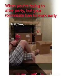 Memes, Party, and Roommate: When you're trying to  after party, but your  roommate has to work early  IG _Taxo_ Tag a party pooper... @but.thead for more @but.thead @but.thead @but.thead @but.thead @but.thead
