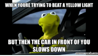 Kermit the Frog, Meme, and Memes: WHEN YOURE TRYING TO BEATA LIGHT  AYELLow BUT THEN THE CARIN FRONTOFYOU  SLOWS DOWN  meme crunch como