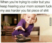 Ass, Scream, and Shit: When you're trying to color but you  keep hearing your mom scream fuck  my ass harder you fat piece of shit