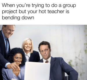 First meme in awhile: When you're trying to do a group  project but your hot teacher is  bending down First meme in awhile
