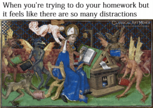 By Classical Art Memes: When you're trying to do your homework but  it feels like there are so many distractions  CLASSICAL ARTMEMES  facebook.com/classicalartmemes By Classical Art Memes