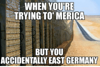 Memes, 🤖, and East Germany: WHEN YOURE  TRYING TO EMERICA  BUT YOU  ACCIDENTALLY EAST GERMANY -Jo