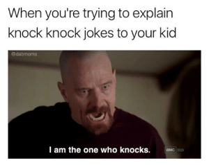 Knock Knock Jokes: When you're trying to explain  knock knock jokes to your kid  @dabmoms  I am the one who knocks.  aMC HD
