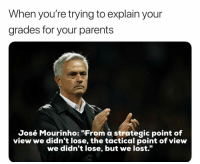 """Memes, Parents, and Lost: When you're trying to explain your  grades for your parents  José Mourinho: """"From a strategic point of  view we didn't lose, the tactical point of view  we didn't lose, but we lost. Right 😂😂"""