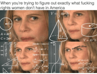 Memes, 300, and 🤖: When you're trying to figure out exactly what fucking  rights women don't have in America  Tr h  C 2ntr  tan (E)  300 459 600  cos x +C  10  sin  tion actual  @oati  COS  tan  sin x  30  m arcig These marches confuse me...someone please enlighten me ------------ MakeAmericaGreatAgain MAGA HillaryForPrison2016 Nobama BuildTheWall Merica USA Trump2016 TrumpPence2016 BlueLivesMatter AllLivesMatter DonaldTrump Deplorables DeplorableLivesMatter