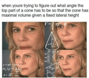 Tell me your best anti jokes!: when youre trying to figure out what angle the  top part of a cone has to be so that the cone has  maximal volume given a fixed lateral height  tan Tell me your best anti jokes!