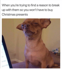 Christmas, Funny, and Break: When you're trying to find a reason to break  up with them so you won't have to buy  Christmas presents  PITCH 👀