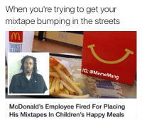 My mixtape is fire kids 🔥🔥: When you're trying to get your  mixtape bumping in the streets  IG: @M  emeMang  McDonald's Employee Fired For Placing  His Mixtapes In Children's Happy Meals My mixtape is fire kids 🔥🔥